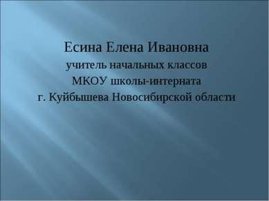 Есина Елена Ивановна учитель начальных классов МКОУ школы-интерната г. Куйбыш...