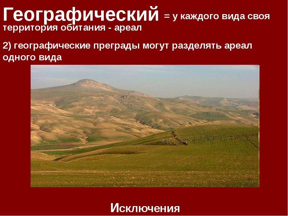 Географический = у каждого вида своя территория обитания - ареал Исключения 2...