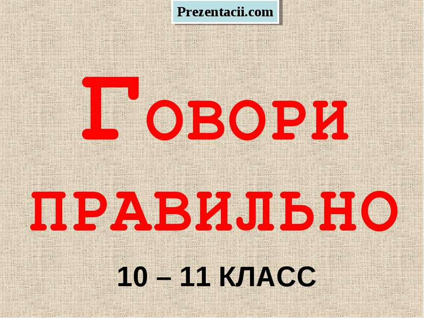 ГОВОРИ ПРАВИЛЬНО 10 – 11 КЛАСС Prezentacii.com
