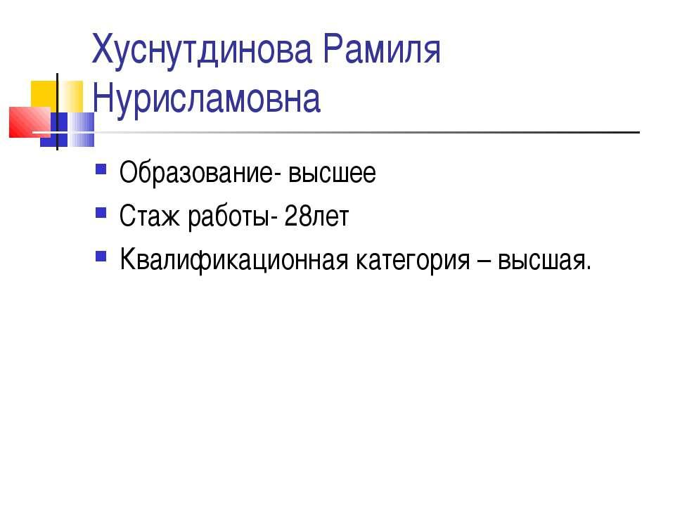 Хуснутдинова Рамиля Нурисламовна Образование- высшее Стаж работы- 28лет Квали...