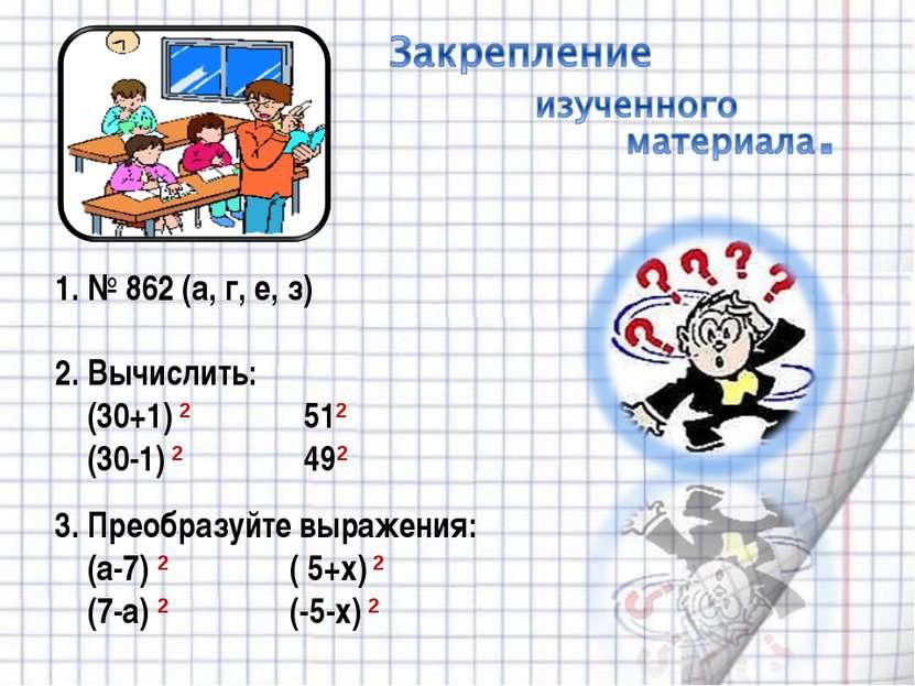 1. № 862 (а, г, е, з) 2. Вычислить: (30+1) 2 512 (30-1) 2 492 3. Преобразуйте...