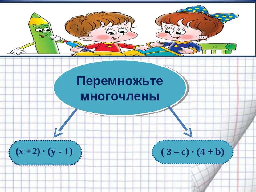 (x +2) · (y - 1) ( 3 – c) · (4 + b) Перемножьте многочлены