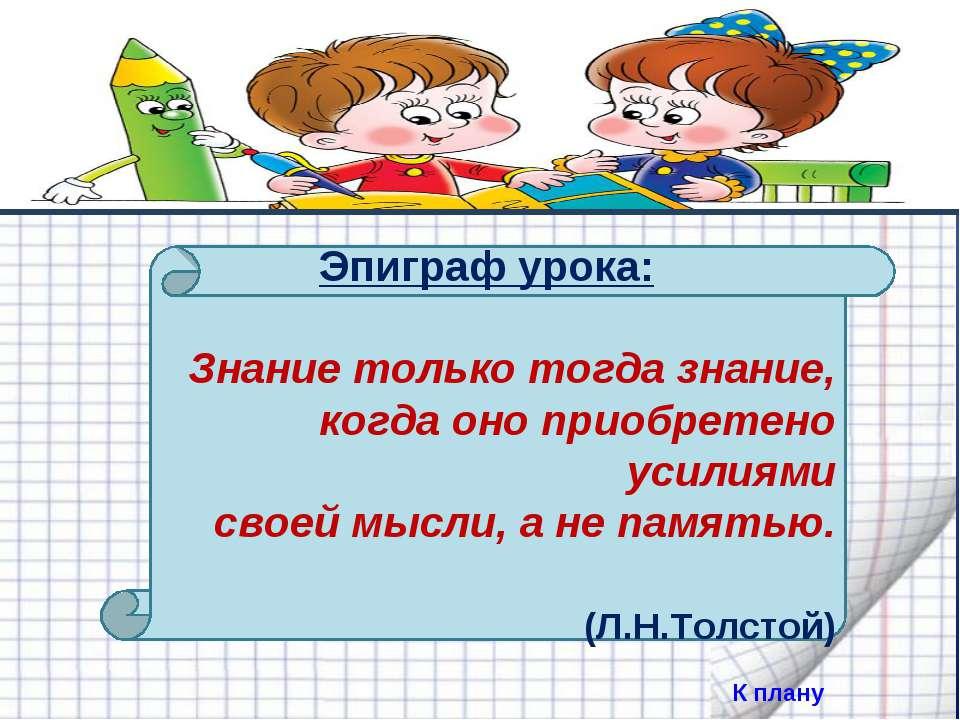 Эпиграф урока: Знание только тогда знание, когда оно приобретено усилиями с...