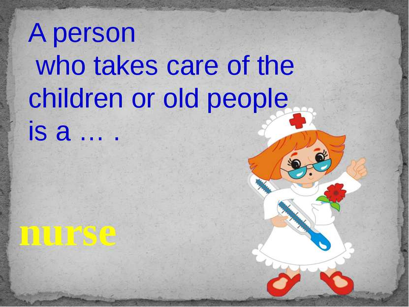 A person who takes care of the children or old people is a … . nurse