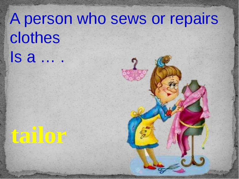 A person who sews or repairs clothes Is a … . tailor