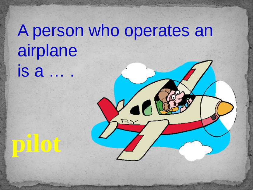 A person who operates an airplane is a … . pilot