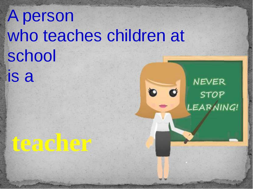A person who teaches children at school is a teacher