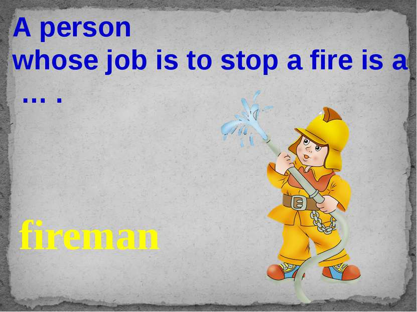A person whose job is to stop a fire is a … . fireman