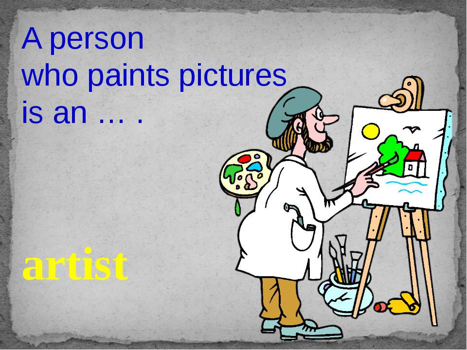 A person who paints pictures is an … . artist