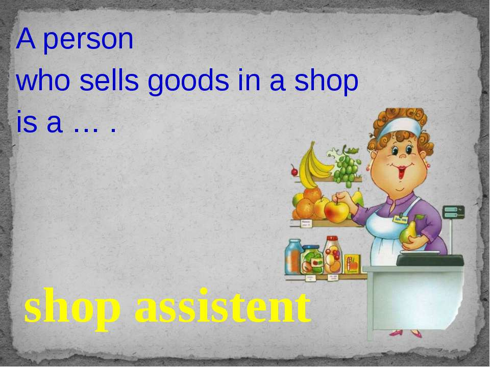 A person who sells goods in a shop is a … . shop assistent