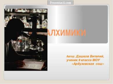 АЛХИМИКИ Автор: Дашков Виталий, ученик 9 класса МОУ «Арбузовская сош»
