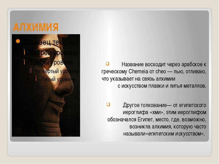 АЛХИМИЯ Название восходит через арабское к греческому Chemeia от cheo — лью, ...
