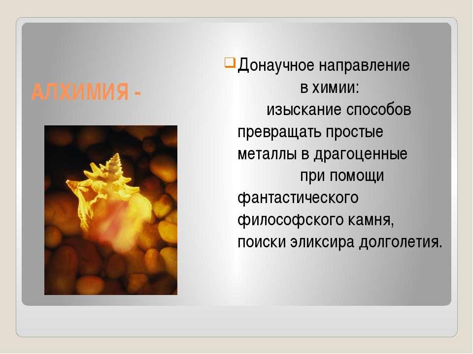 АЛХИМИЯ - Донаучное направление в химии: изыскание способов превращать просты...