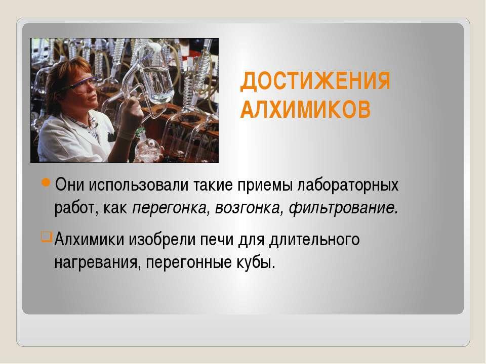 ДОСТИЖЕНИЯ АЛХИМИКОВ Они использовали такие приемы лабораторных работ, как пе...