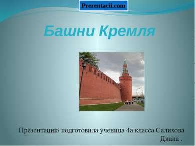 Башни Кремля Презентацию подготовила ученица 4а класса Салихова Диана .