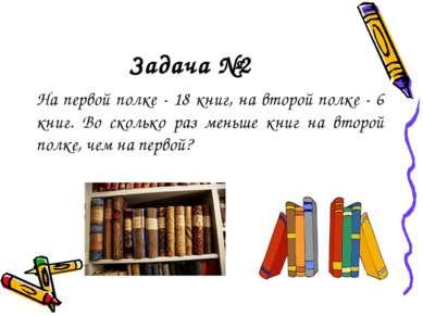 Задача №2 На первой полке - 18 книг, на второй полке - 6 книг. Во сколько раз...