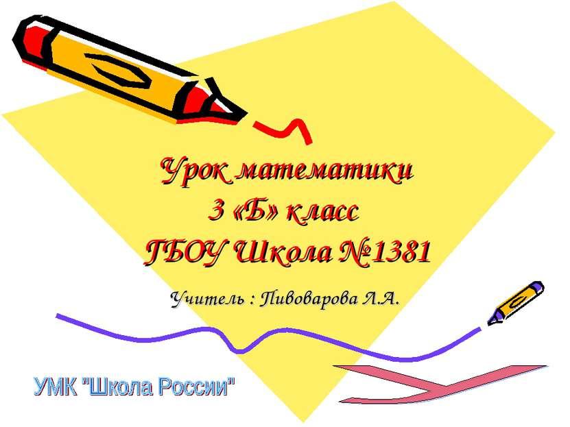 Урок математики 3 «Б» класс ГБОУ Школа № 1381 Учитель : Пивоварова Л.А.