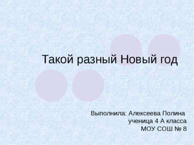 Такой разный Новый год Выполнила: Алексеева Полина ученица 4 А класса МОУ СОШ...