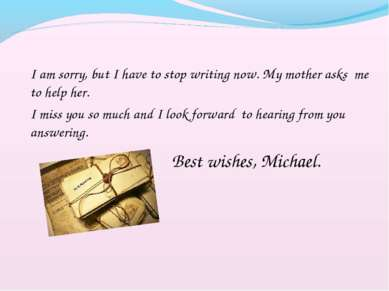 I am sorry, but I have to stop writing now. My mother asks me to help her. I ...