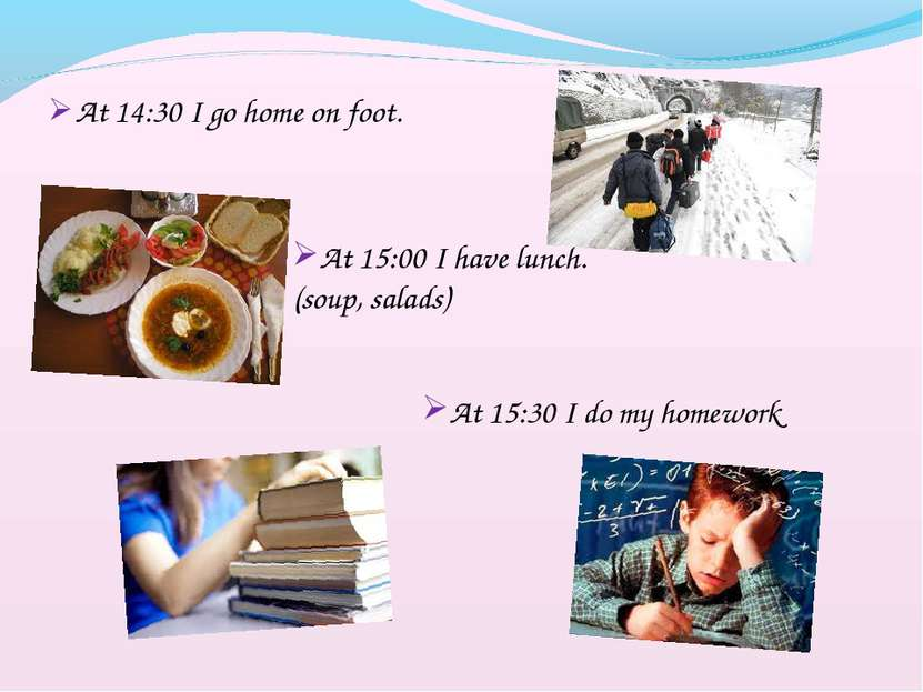 At 14:30 I go home on foot. At 15:00 I have lunch.(soup, salads) At 15:30 I d...