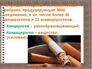 Горящая сигарета – это химическая фабрика, продуцирующая 4000 соединений, в и...