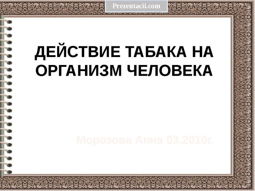 ДЕЙСТВИЕ ТАБАКА НА ОРГАНИЗМ ЧЕЛОВЕКА Морозова Анна 03.2010г. Prezentacii.com