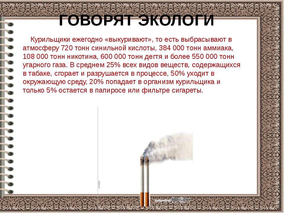 ГОВОРЯТ ЭКОЛОГИ Курильщики ежегодно «выкуривают», то есть выбрасывают в атмос...