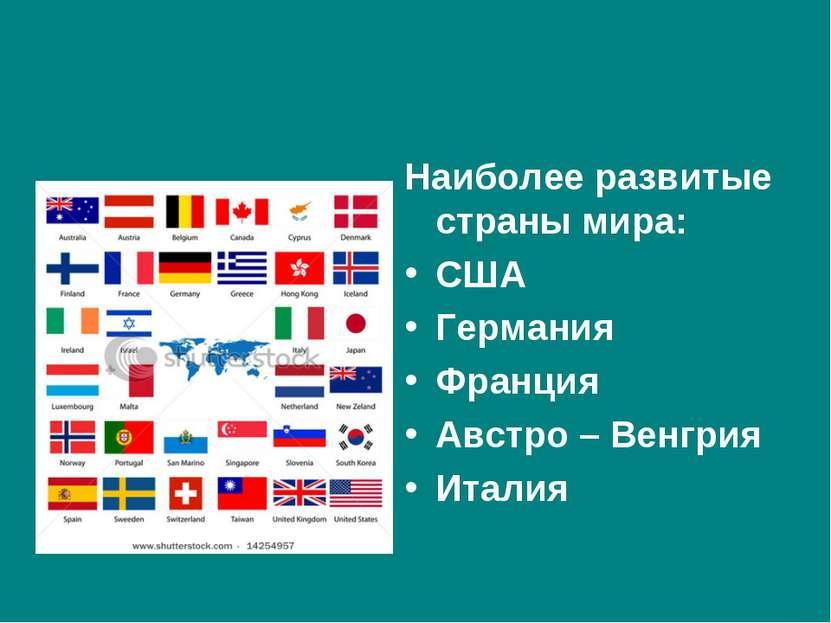 Наиболее развитые страны мира: США Германия Франция Австро – Венгрия Италия