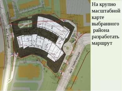 На крупно масштабной карте выбранного района разработать маршрут