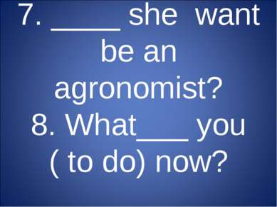 7. ____ she want be an agronomist? 8. What___ you ( to do) now?