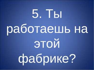 5. Ты работаешь на этой фабрике?