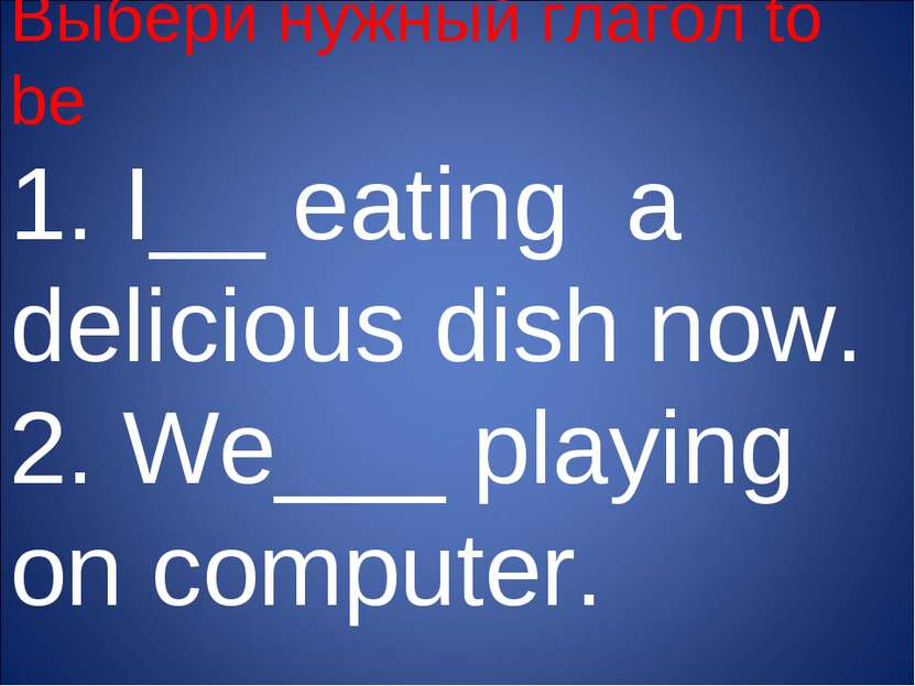 Выбери нужный глагол to be 1. I__ eating a delicious dish now. 2. We___ playi...