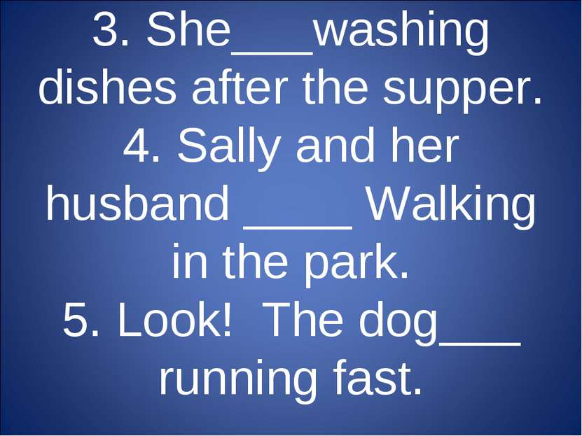 3. She___washing dishes after the supper. 4. Sally and her husband ____ Walki...