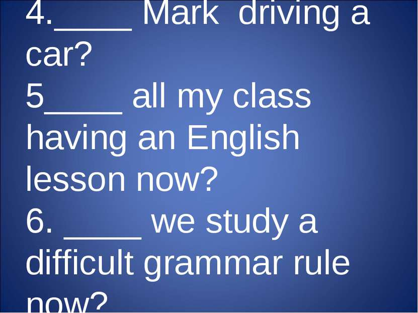 4.____ Mark driving a car? 5____ all my class having an English lesson now? 6...