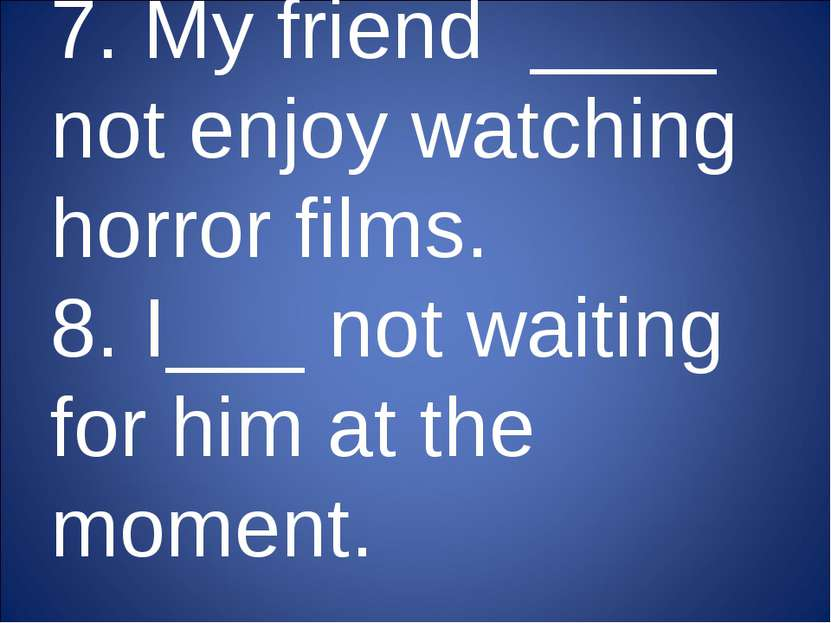 7. My friend ____ not enjoy watching horror films. 8. I___ not waiting for hi...