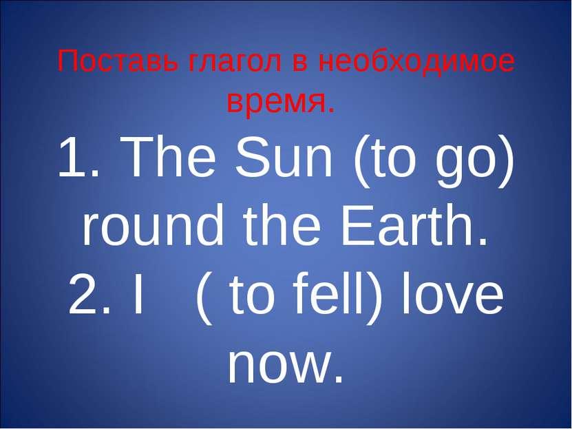 Поставь глагол в необходимое время. 1. The Sun (to go) round the Earth. 2. I ...