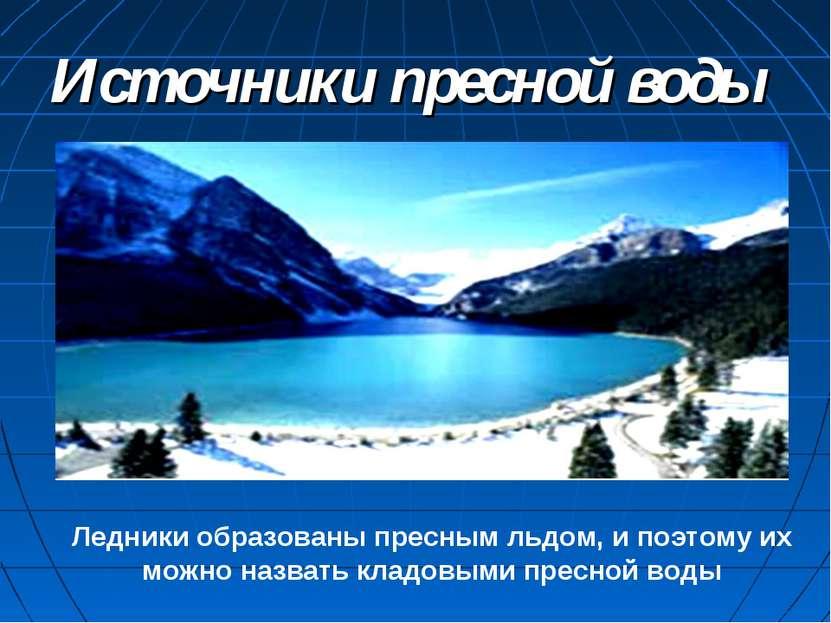 Источники пресной воды Ледники образованы пресным льдом, и поэтому их можно н...