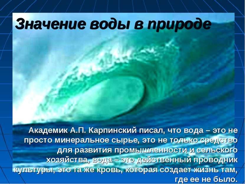 Значение воды в природе Академик А.П. Карпинский писал, что вода – это не про...