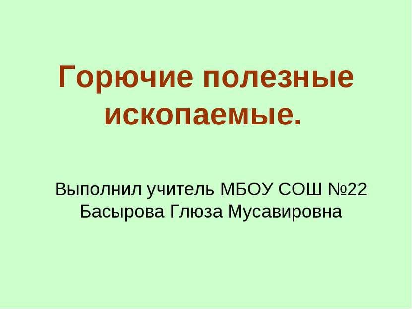 Горючие полезные ископаемые. Выполнил учитель МБОУ СОШ №22 Басырова Глюза Мус...