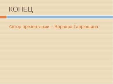 КОНЕЦ Автор презентации – Варвара Гаврюшина