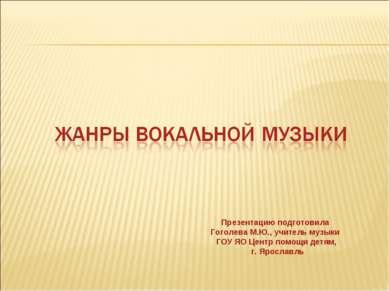 Презентацию подготовила Гоголева М.Ю., учитель музыки ГОУ ЯО Центр помощи дет...