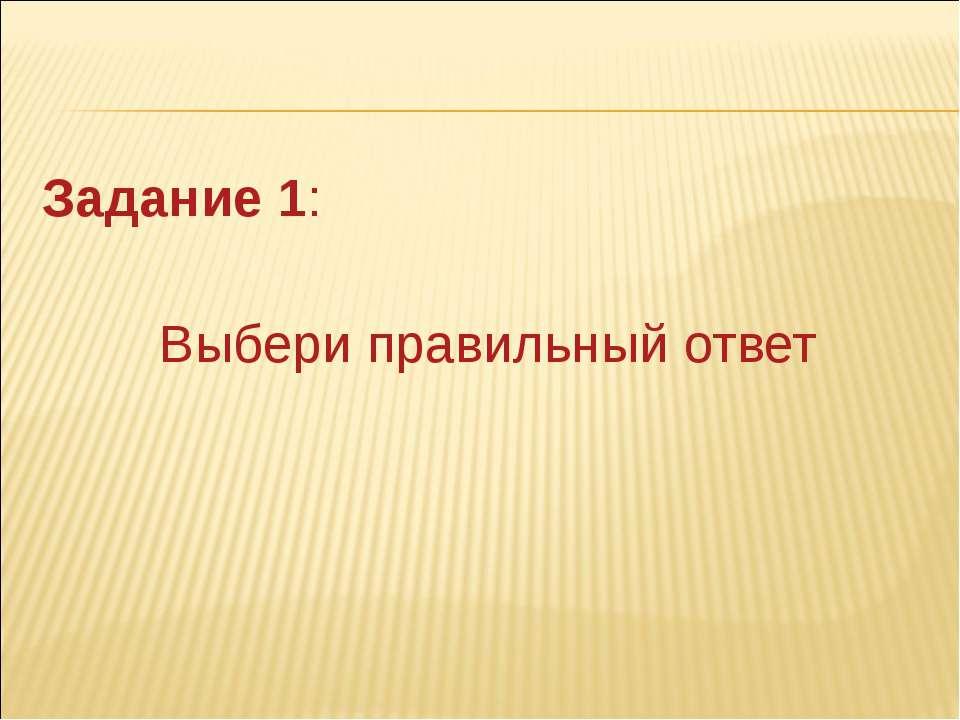 Задание 1: Выбери правильный ответ