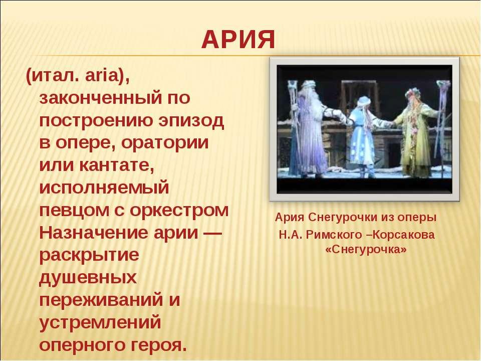 (итал. aria), законченный по построению эпизод в опере, оратории или кантате...