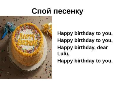 Спой песенку Happy birthday to you, Happy birthday to you, Happy birthday, de...