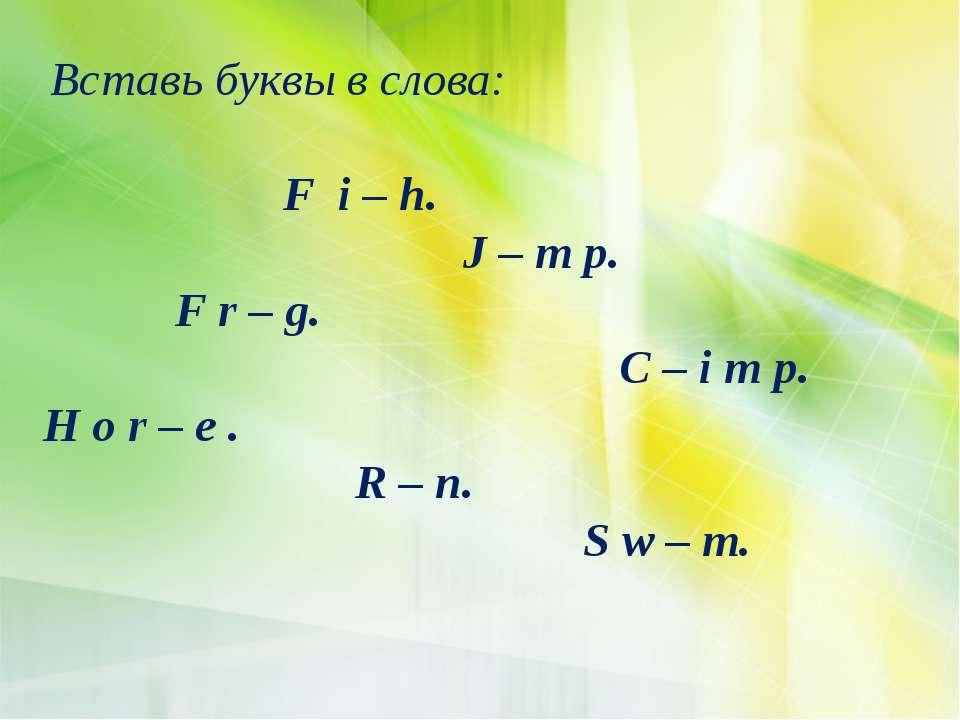 Вставь буквы в слова: F i – h. J – m p. F r – g. C – i m p. H o r – e . R – n...