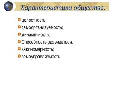 Характеристики общества: целостность; самоорганизуемость; динамичность; Спосо...