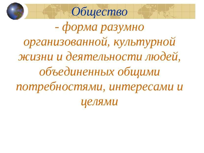 Общество - форма разумно организованной, культурной жизни и деятельности люде...