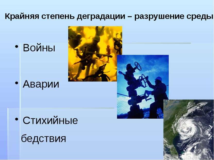 Крайняя степень деградации – разрушение среды Войны Аварии Стихийные бедствия