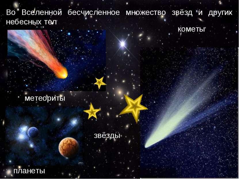 Во Вселенной бесчисленное множество звёзд и других небесных тел  комет...