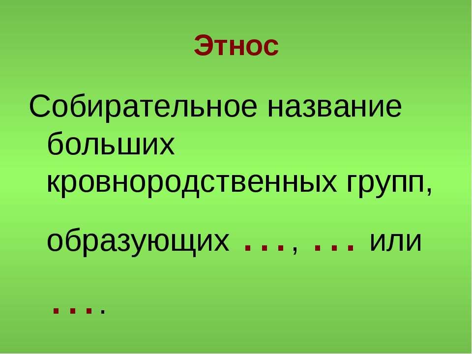 Этнос Собирательное название больших кровнородственных групп, образующих …, …...